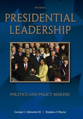 Presidential Leadership - Politics and Policy Making (Paperback, 8th International edition): George C. Edwards, Stephen J Wayne