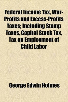 Federal Income Tax, War-Profits and Excess-Profits Taxes; Including Stamp Taxes, Capital Stock Tax, Tax on Employment of Child...