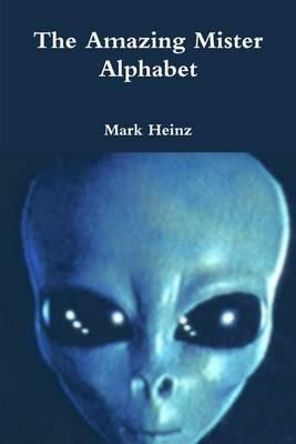 The Amazing Mister Alphabet (Electronic book text): Mark Heinz