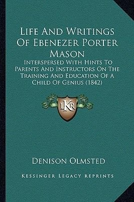 Life and Writings of Ebenezer Porter Mason - Interspersed with Hints to Parents and Instructors on the Training and Education...