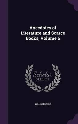Anecdotes of Literature and Scarce Books, Volume 6 (Hardcover): William Beloe