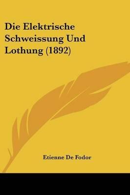 Die Elektrische Schweissung Und Lothung (1892) (English, German, Paperback): Etienne De Fodor