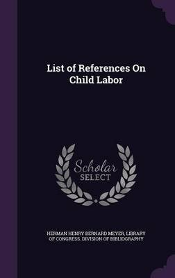 List of References on Child Labor (Hardcover): Herman Henry Bernard Meyer