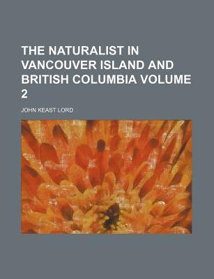 The Naturalist in Vancouver Island and British Columbia Volume 2 (Paperback): John Keast Lord