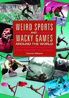 Weird Sports and Wacky Games Around the World: From Buzkashi to Zorbing - From Buzkashi to Zorbing (Electronic book text):...