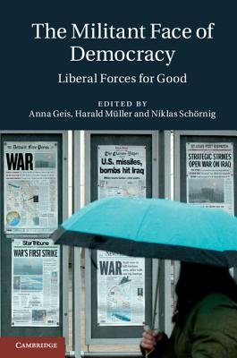 The Militant Face of Democracy - Liberal Forces for Good (Hardcover, New): Anna Geis, Harald Muller, Niklas Schornig