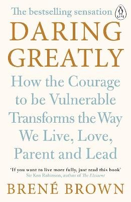 Daring Greatly - How the Courage to Be Vulnerable Transforms the Way We Live, Love, Parent, and Lead (Paperback): Brene Brown