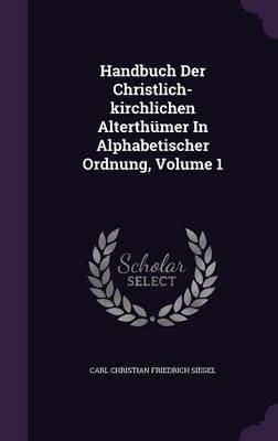Handbuch Der Christlich-Kirchlichen Alterthumer in Alphabetischer Ordnung, Volume 1 (Hardcover): Carl Christian Friedrich Siegel