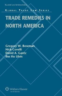 Trade Remedies in North America (Hardcover): Gregory W. Bowman, Nick Covelli