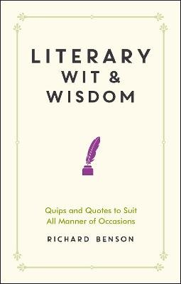 Literary Wit and Wisdom - Quips and Quotes to Suit All Manner of Occasions (Hardcover): Richard Benson