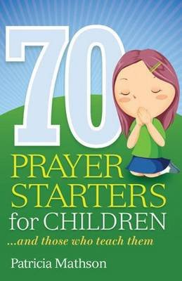 70 Prayer Starters for Children - - and Those Who Teach Them (Paperback): Patricia Mathson