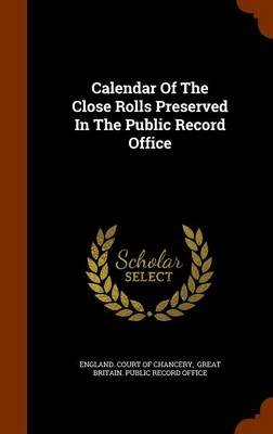 Calendar of the Close Rolls Preserved in the Public Record Office (Hardcover): England Court of Chancery, Great Britain Public...