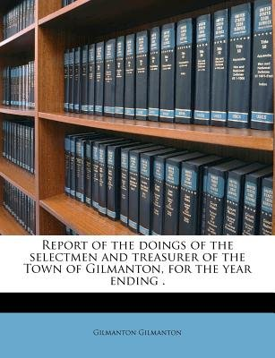 Report of the Doings of the Selectmen and Treasurer of the Town of Gilmanton, for the Year Ending . (Paperback): Gilmanton...