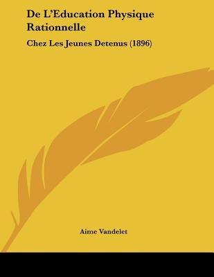 de L'Education Physique Rationnelle - Chez Les Jeunes Detenus (1896) (French, Paperback): Aime Vandelet