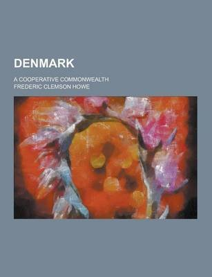 Denmark; A Cooperative Commonwealth (Paperback): Frederic Clemson Howe