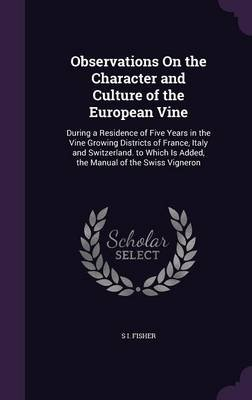 Observations on the Character and Culture of the European Vine - During a Residence of Five Years in the Vine Growing Districts...