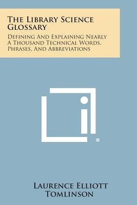The Library Science Glossary - Defining and Explaining Nearly a Thousand Technical Words, Phrases, and Abbreviations...