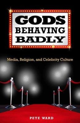 Gods Behaving Badly - Media, Religion, and Celebrity Culture (Paperback): Pete Ward