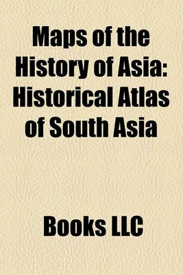 Maps of the History of Asia - Historical Atlas of South Asia (Paperback): Books Llc