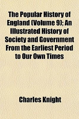 The Popular History of England (Volume 9); An Illustrated History of Society and Government from the Earliest Period to Our Own...