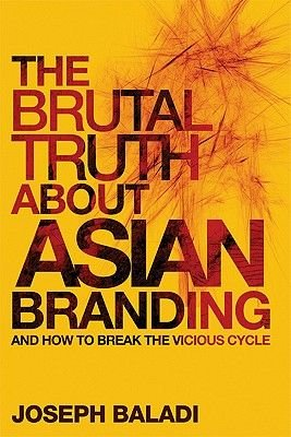 The Brutal Truth About Asian Branding - And How to Break the Vicious Cycle (Electronic book text, 1st edition): Joseph Baladi