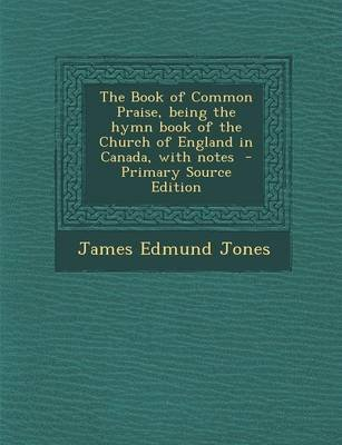 The Book of Common Praise, Being the Hymn Book of the Church of England in Canada, with Notes - Primary Source Edition...
