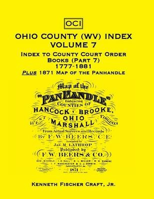 Ohio County (West Virginia) Index, Volume 7 - Index to County Court Order Books (Part 7) 1777-1881, Plus an 1871 Map of the...