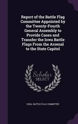 Report of the Battle Flag Committee Appointed by the Twenty-Fourth General Assembly to Provide Cases and Transfer the Iowa...