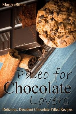 Paleo for Chocolate Lovers - Delicious, Decadent Chocolate-Filled Recipes (Paperback): Martha Stone