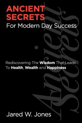 Ancient Secrets for Modern Day Success - Rediscovering the Wisdom That Leads to Health, Wealth, and Happiness (Paperback): MR...