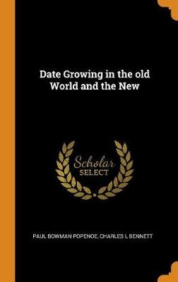 Date Growing in the Old World and the New (Hardcover): Paul Bowman Popenoe, Charles L. Bennett
