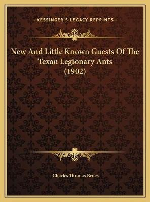 New and Little Known Guests of the Texan Legionary Ants (1902) (Hardcover): Charles Thomas Brues