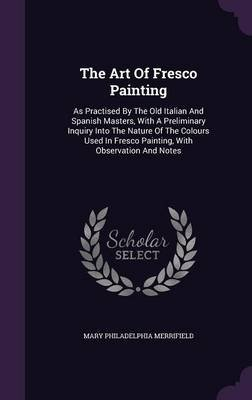 The Art of Fresco Painting - As Practised by the Old Italian and Spanish Masters, with a Preliminary Inquiry Into the Nature of...