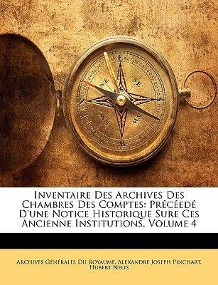 Inventaire Des Archives Des Chambres Des Comptes - Preceede D'Une Notice Historique Sure Ces Ancienne Institutions, Volume...
