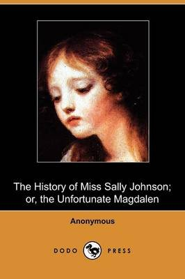 The History of Miss Sally Johnson; Or, the Unfortunate Magdalen (Dodo Press) (Paperback): Anonymous