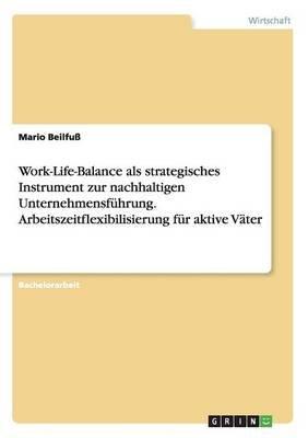 Work-Life-Balance ALS Strategisches Instrument Zur Nachhaltigen Unternehmensfuhrung. Arbeitszeitflexibilisierung Fur Aktive...