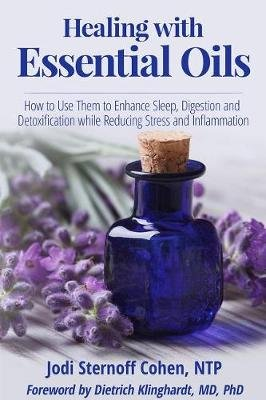 Healing with Essential Oils - How to Use Them to Enhance Sleep, Digestion and Detoxification While Reducing Stress and...