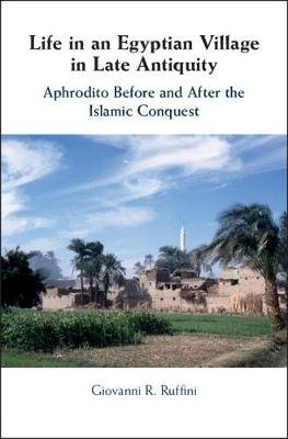 Life in an Egyptian Village in Late Antiquity - Aphrodito Before and After the Islamic Conquest (Hardcover): Giovanni R. Ruffini