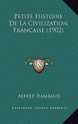 Petite Histoire de La Civilization Francaise (1902) (French, Paperback): Alfred Rambaud