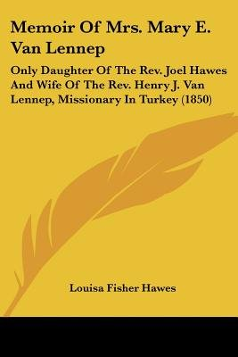 Memoir Of Mrs. Mary E. Van Lennep - Only Daughter Of The Rev. Joel Hawes And Wife Of The Rev. Henry J. Van Lennep, Missionary...