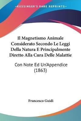 Il Magnetismo Animale Considerato Secondo Le Leggi Della Natura E Principalmente Diretto Alla Cura Delle Malattie - Con Note Ed...