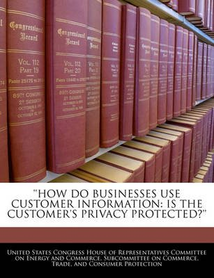How Do Businesses Use Customer Information - Is the Customer's Privacy Protected?'' (Paperback): United States...