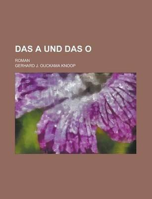 Das a Und Das O; Roman (English, German, Paperback): Gerhard J. Ouckama Knoop