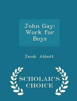 John Gay - Work for Boys - Scholar's Choice Edition (Paperback): Jacob Abbott
