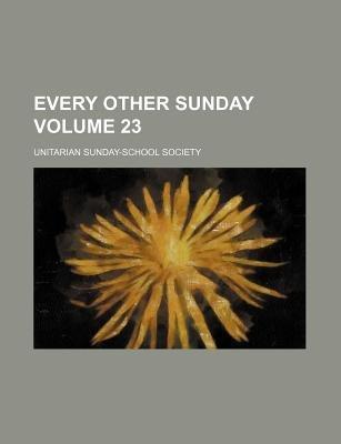 Every Other Sunday Volume 23 (Paperback): Unitarian Sunday Society