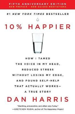 10% Happier Revised Edition - How I Tamed the Voice in My Head, Reduced Stress Without Losing My Edge, and Found Self-Help That...