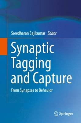 Synaptic Tagging and Capture - From Synapses to Behavior (Hardcover, 2015 ed.): Sreedharan Sajikumar