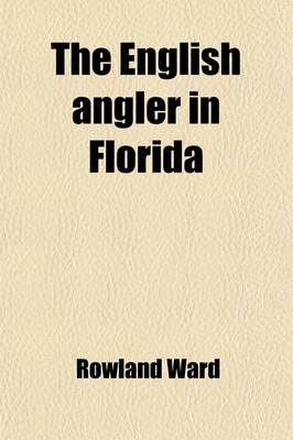 The English Angler in Florida; With Some Descriptive Notes of the Game Animals and Birds (Paperback): Rowland Ward
