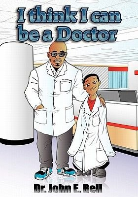 I Think I Can Be a Doctor (Paperback): John E. Bell