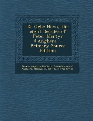 de Orbe Novo, the Eight Decades of Peter Martyr D'Anghera (Paperback, Primary Source): Francis Augustus MacNutt, Pietro...